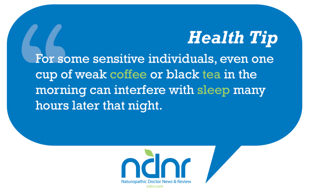 For some sensitive individuals even one cup of weak coffee or black tea in the morning can interfere with sleep many hours later that night