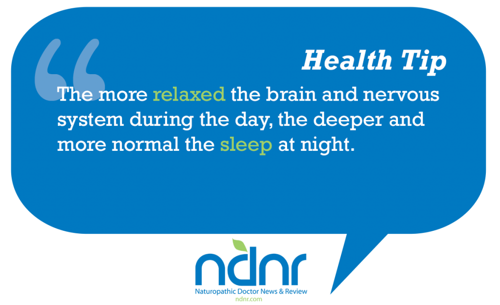 The more relaxed the brain and nervous system during the day the deeper and more normal the sleep at night
