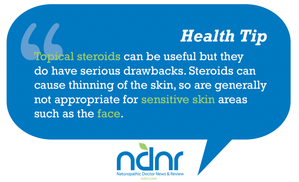 Topical steroids can be useful but they do have serious drawbacks Steroids can cause thinning of the skin so are generally not appropriate for sensitive skin areas such as the face