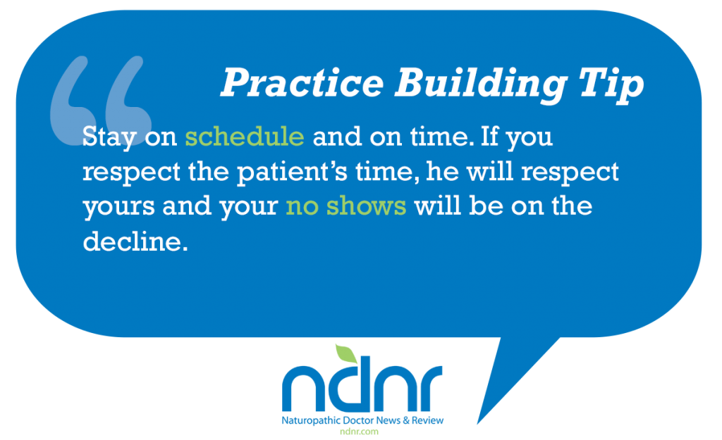 Stay on schedule and on time If you respect the patient's time he will respect yours and your no shows will be on the decline
