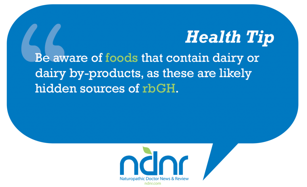 Be aware of foods that contain dairy or dairy byproducts as these are likely hidden sources of rbGH