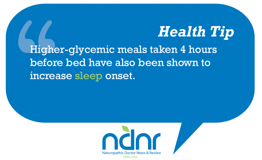 Higher glycemic meals taken 4 hours before bed have also been shown to increase sleep onset
