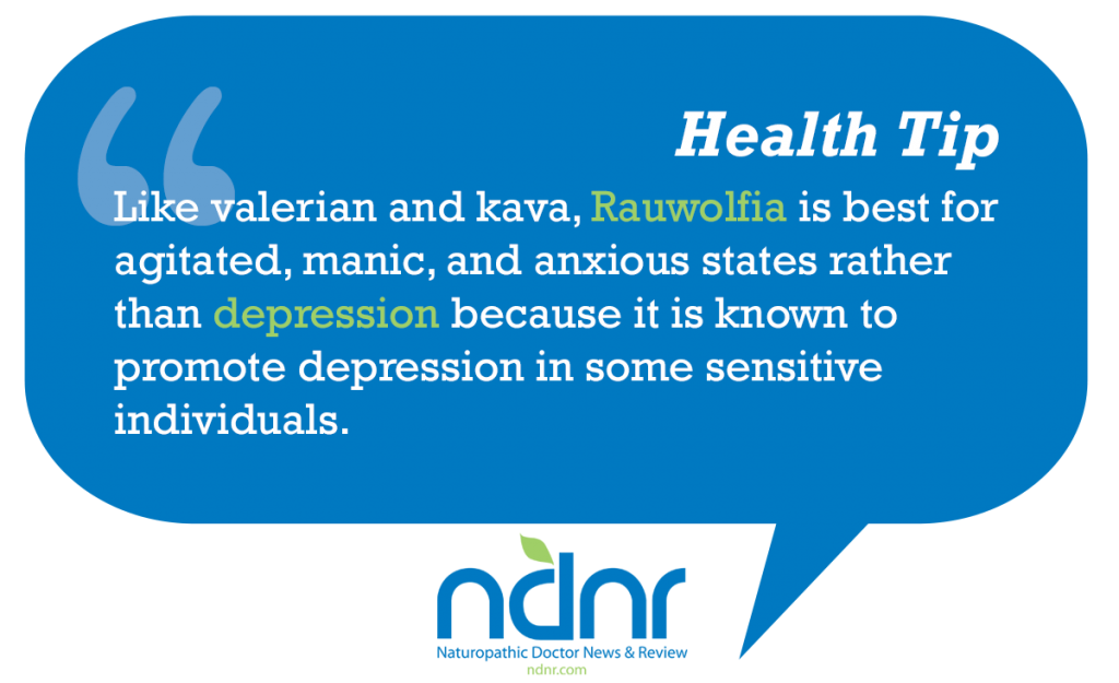 Like valerian and kava Rauwolfia is best for agitated manic and anxious states rather than depression because it is known to promote depression in some sensitive individuals
